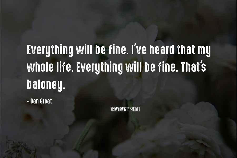 Dan Groat Sayings: Everything will be fine. I've heard that my whole life. Everything will be fine. That's