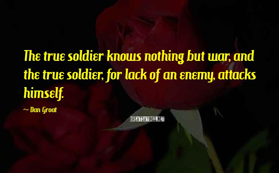 Dan Groat Sayings: The true soldier knows nothing but war, and the true soldier, for lack of an