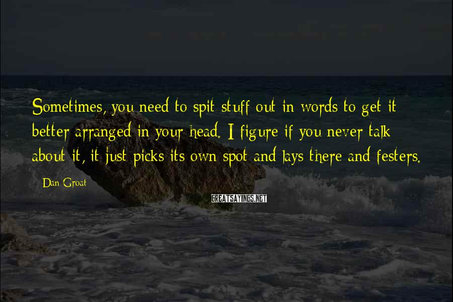 Dan Groat Sayings: Sometimes, you need to spit stuff out in words to get it better arranged in