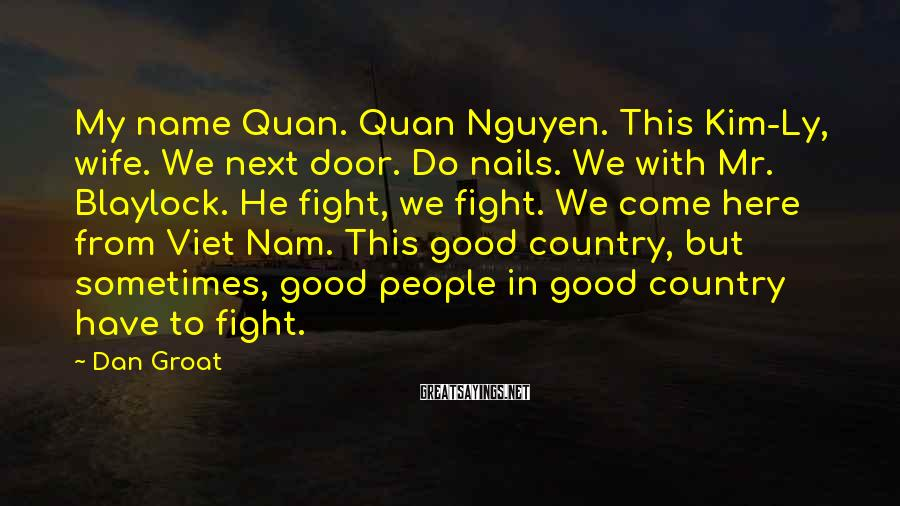 Dan Groat Sayings: My name Quan. Quan Nguyen. This Kim-Ly, wife. We next door. Do nails. We with