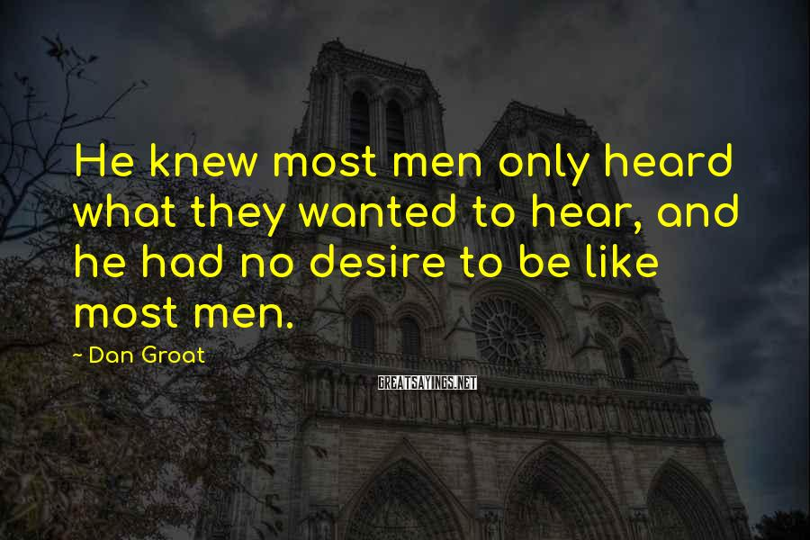 Dan Groat Sayings: He knew most men only heard what they wanted to hear, and he had no