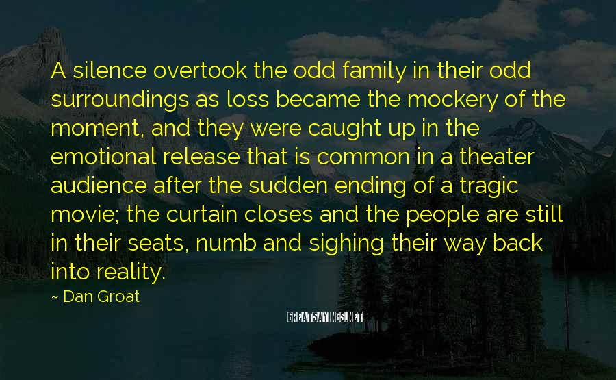 Dan Groat Sayings: A silence overtook the odd family in their odd surroundings as loss became the mockery