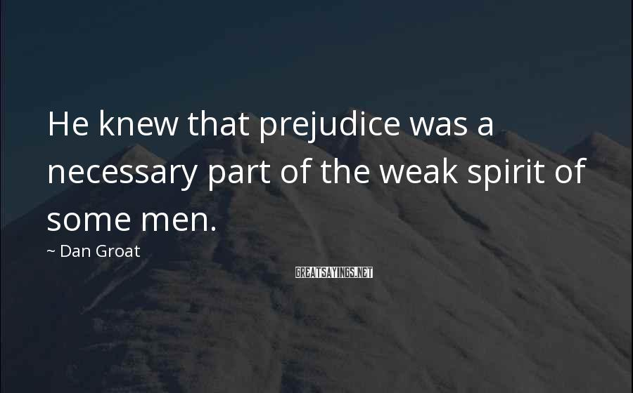 Dan Groat Sayings: He knew that prejudice was a necessary part of the weak spirit of some men.