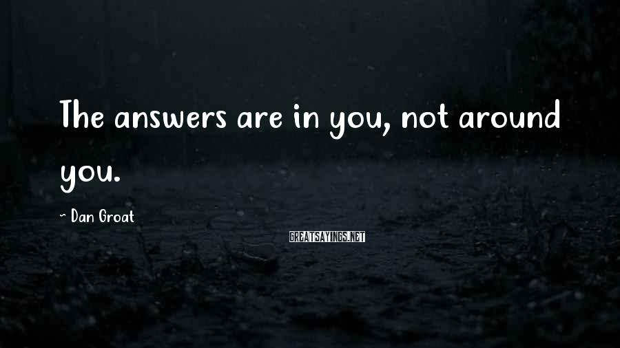 Dan Groat Sayings: The answers are in you, not around you.