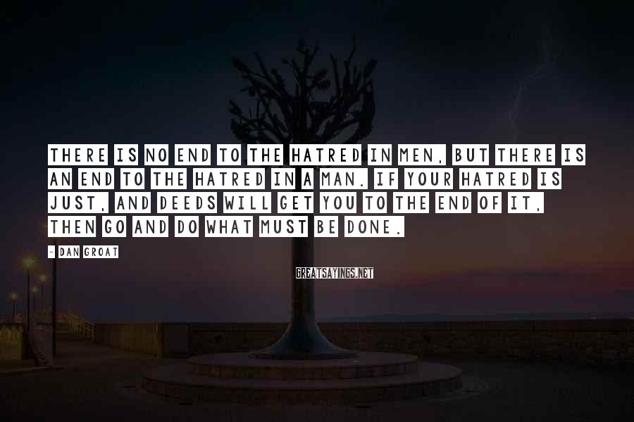 Dan Groat Sayings: There is no end to the hatred in men, but there is an end to