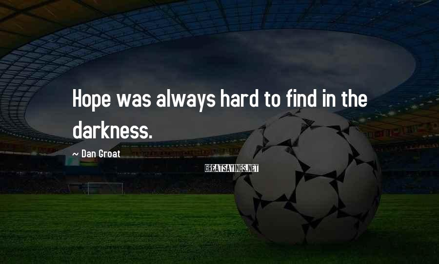 Dan Groat Sayings: Hope was always hard to find in the darkness.