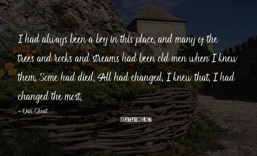 Dan Groat Sayings: I had always been a boy in this place, and many of the trees and