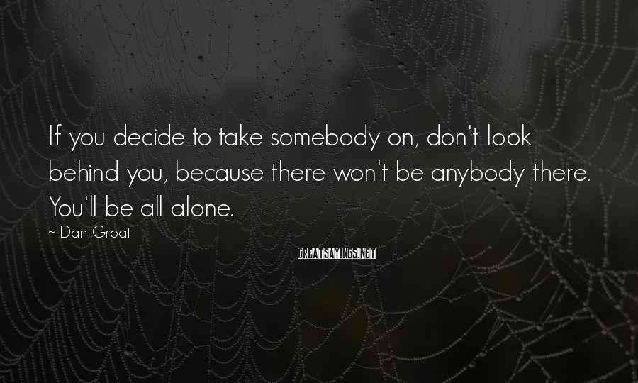 Dan Groat Sayings: If you decide to take somebody on, don't look behind you, because there won't be
