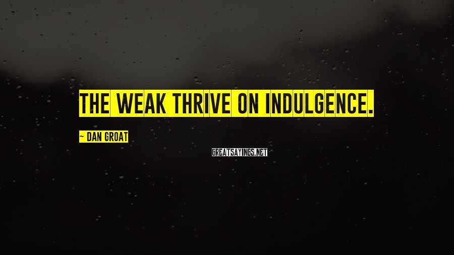 Dan Groat Sayings: The weak thrive on indulgence.