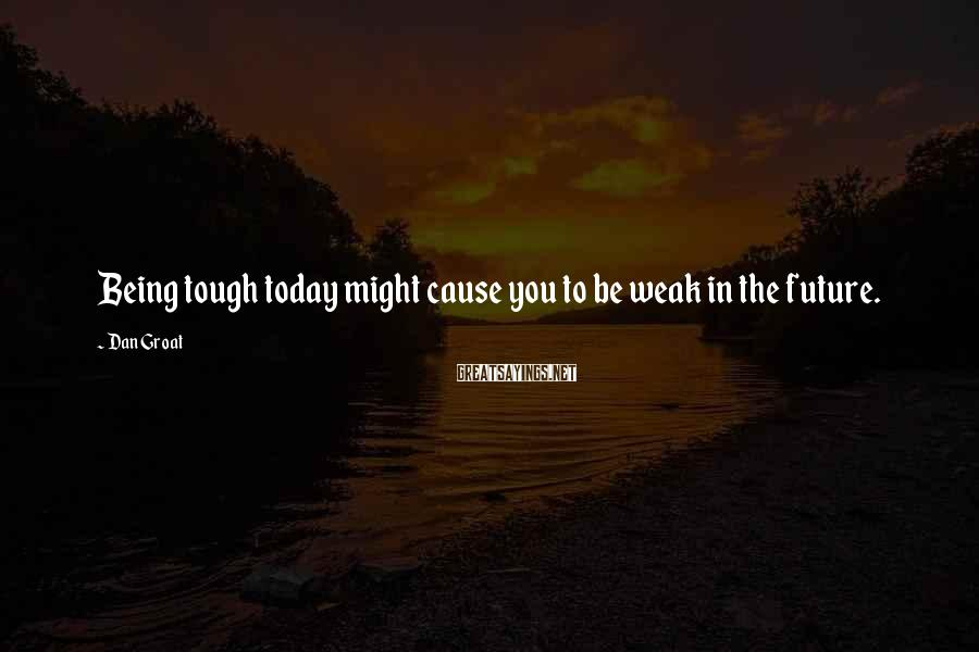 Dan Groat Sayings: Being tough today might cause you to be weak in the future.