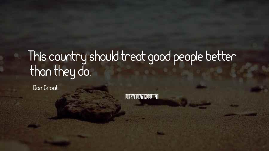 Dan Groat Sayings: This country should treat good people better than they do.