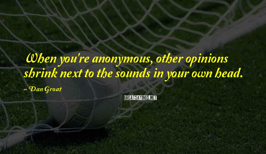 Dan Groat Sayings: When you're anonymous, other opinions shrink next to the sounds in your own head.