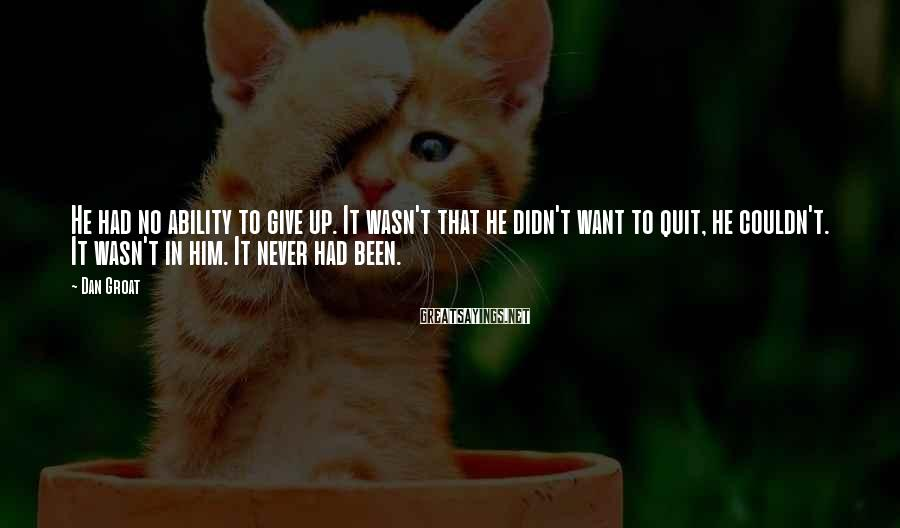 Dan Groat Sayings: He had no ability to give up. It wasn't that he didn't want to quit,