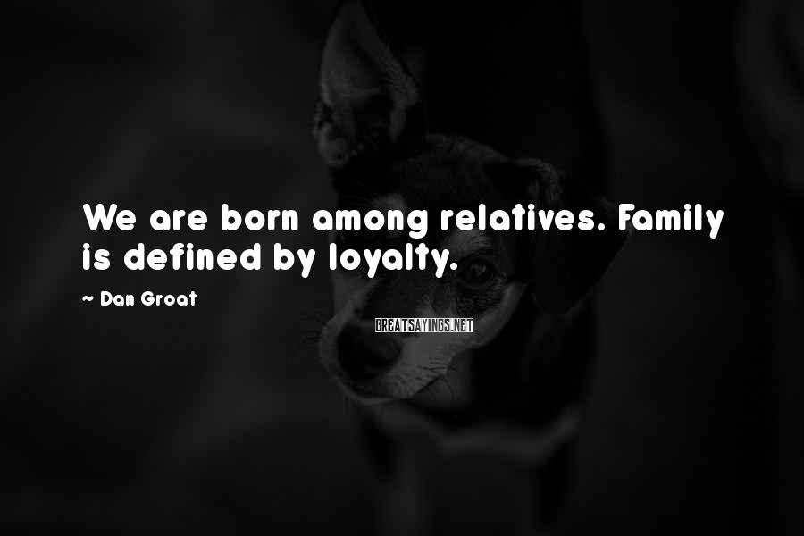 Dan Groat Sayings: We are born among relatives. Family is defined by loyalty.