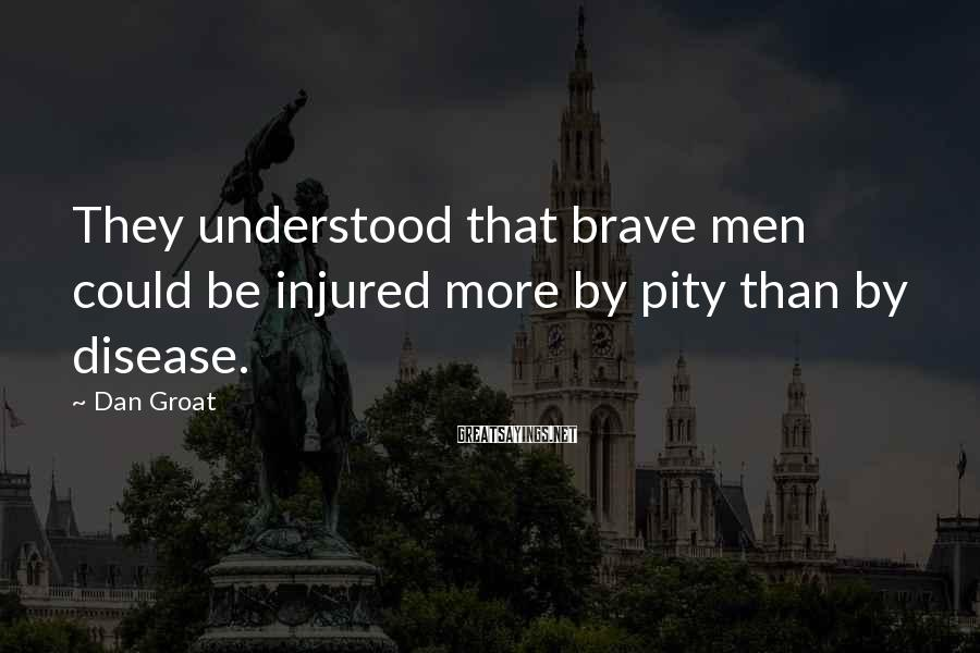 Dan Groat Sayings: They understood that brave men could be injured more by pity than by disease.