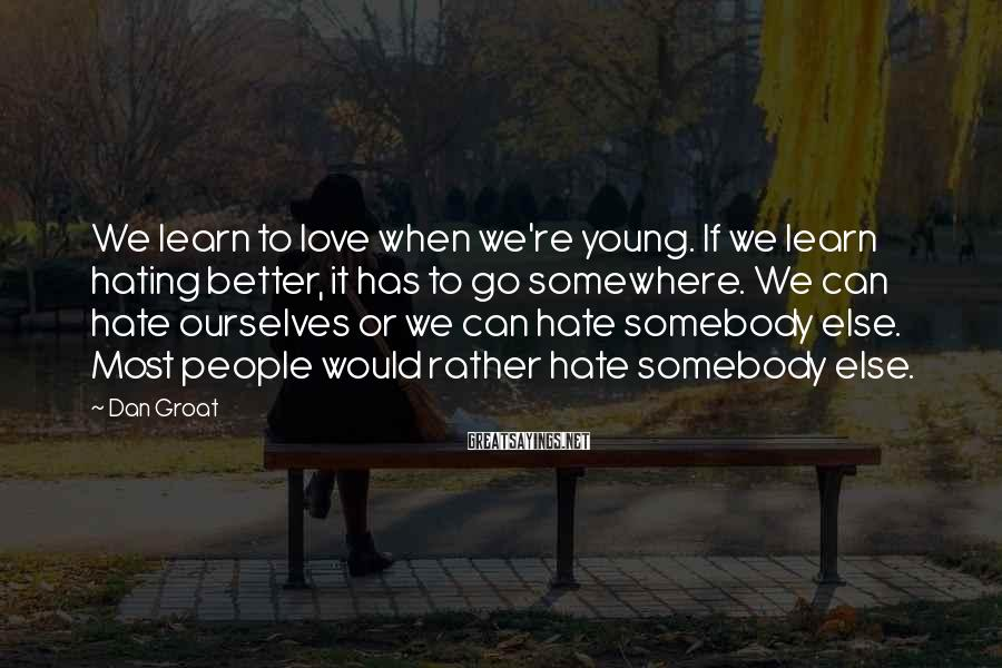 Dan Groat Sayings: We learn to love when we're young. If we learn hating better, it has to