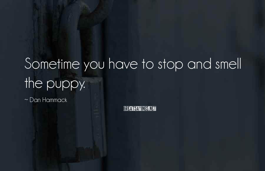 Dan Hammack Sayings: Sometime you have to stop and smell the puppy.
