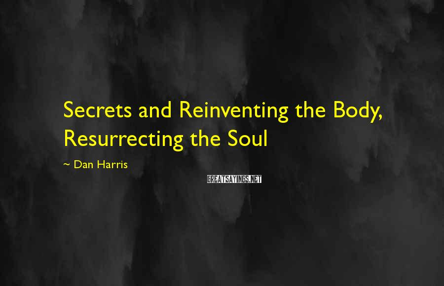 Dan Harris Sayings: Secrets and Reinventing the Body, Resurrecting the Soul