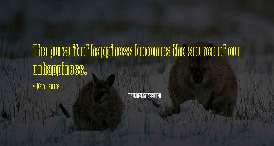 Dan Harris Sayings: The pursuit of happiness becomes the source of our unhappiness.