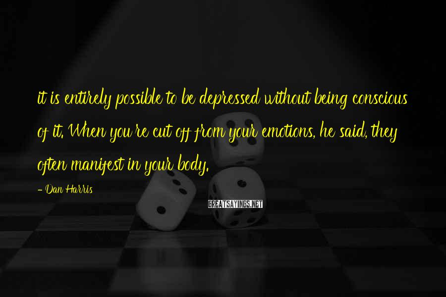 Dan Harris Sayings: it is entirely possible to be depressed without being conscious of it. When you're cut