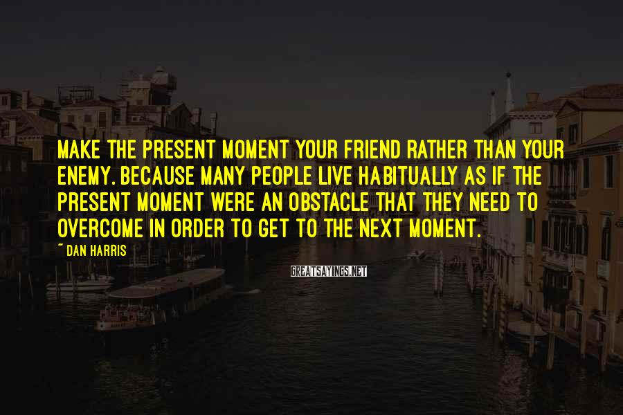 Dan Harris Sayings: Make the present moment your friend rather than your enemy. Because many people live habitually