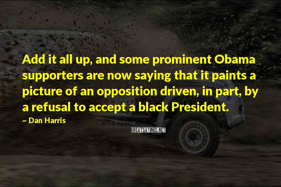 Dan Harris Sayings: Add it all up, and some prominent Obama supporters are now saying that it paints