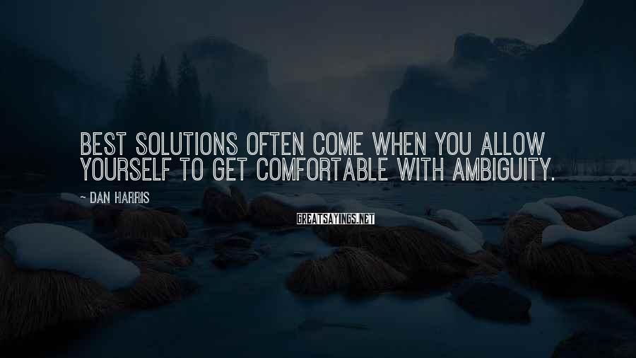 Dan Harris Sayings: best solutions often come when you allow yourself to get comfortable with ambiguity.