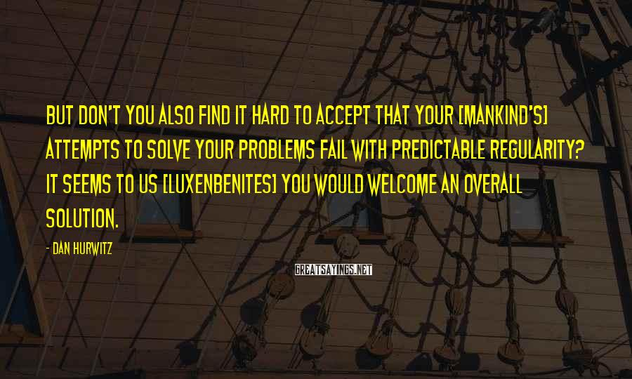 Dan Hurwitz Sayings: But don't you also find it hard to accept that your [mankind's] attempts to solve