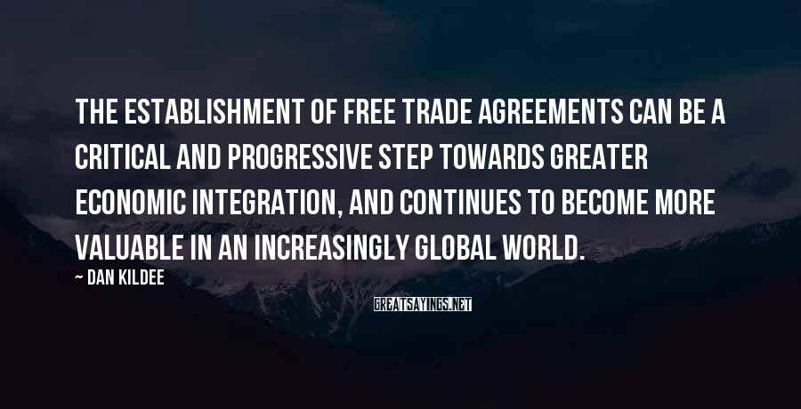 Dan Kildee Sayings: The establishment of free trade agreements can be a critical and progressive step towards greater