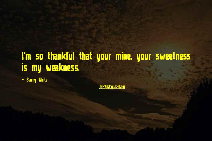Dan Marsala Sayings By Barry White: I'm so thankful that your mine, your sweetness is my weakness.