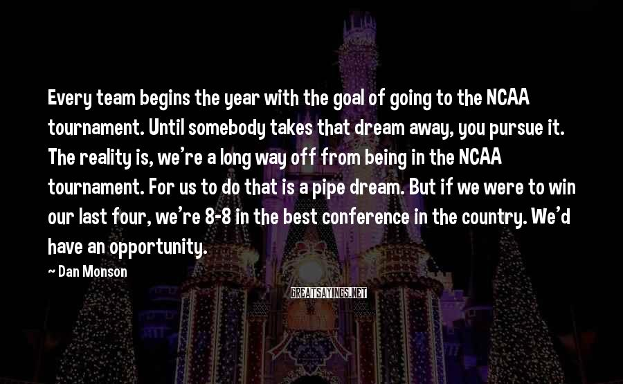 Dan Monson Sayings: Every team begins the year with the goal of going to the NCAA tournament. Until