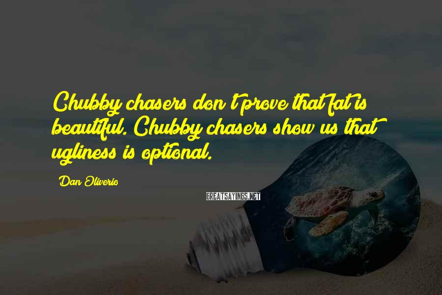 Dan Oliverio Sayings: Chubby chasers don't prove that fat is beautiful. Chubby chasers show us that ugliness is