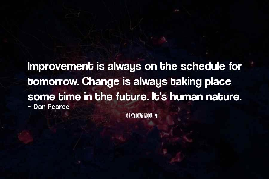 Dan Pearce Sayings: Improvement is always on the schedule for tomorrow. Change is always taking place some time