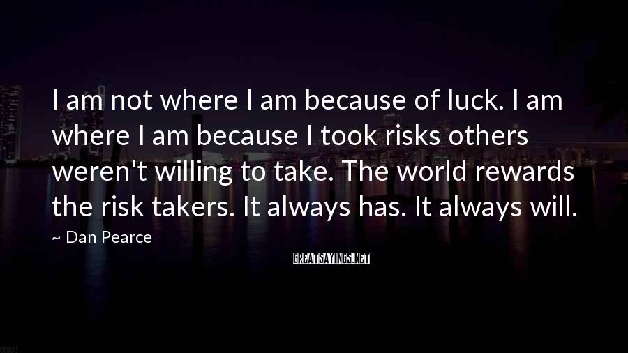 Dan Pearce Sayings: I am not where I am because of luck. I am where I am because