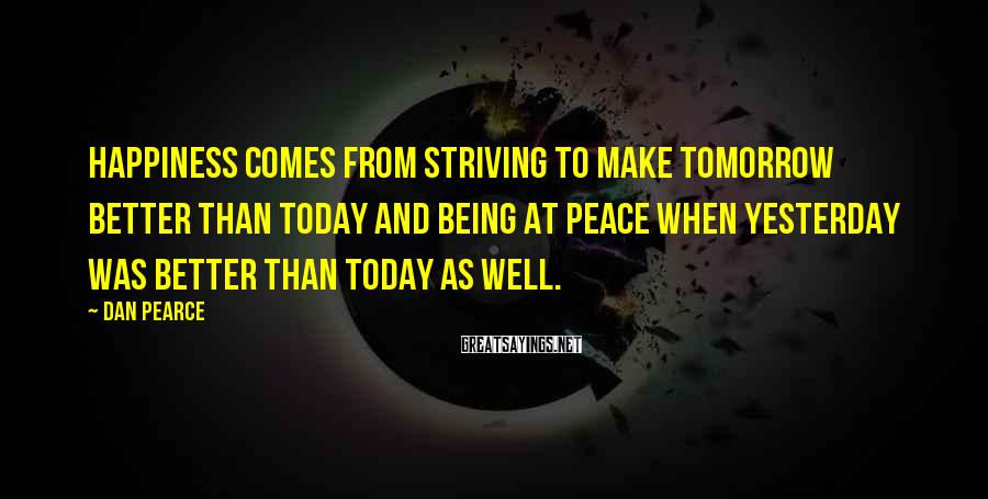 Dan Pearce Sayings: Happiness comes from striving to make tomorrow better than today and being at peace when