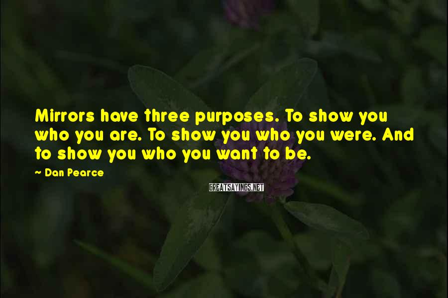 Dan Pearce Sayings: Mirrors have three purposes. To show you who you are. To show you who you