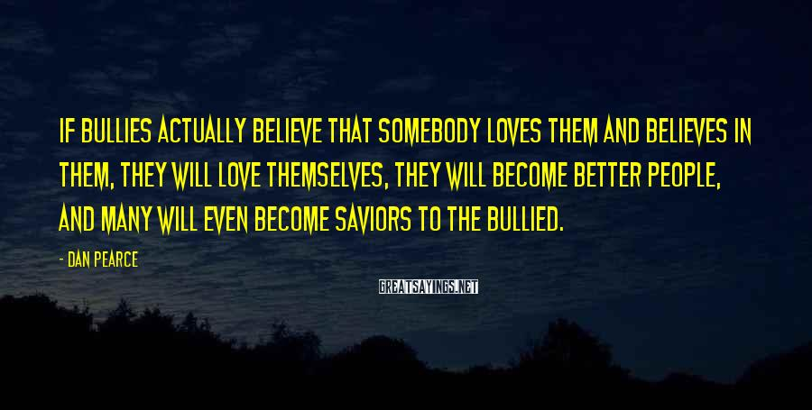Dan Pearce Sayings: If bullies actually believe that somebody loves them and believes in them, they will love