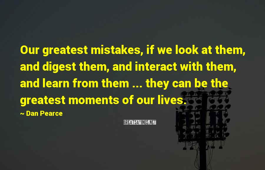 Dan Pearce Sayings: Our greatest mistakes, if we look at them, and digest them, and interact with them,