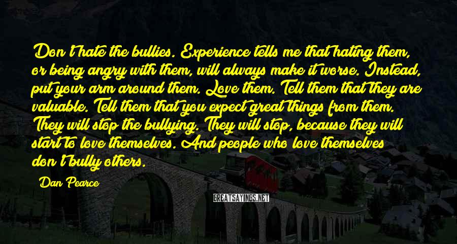 Dan Pearce Sayings: Don't hate the bullies. Experience tells me that hating them, or being angry with them,
