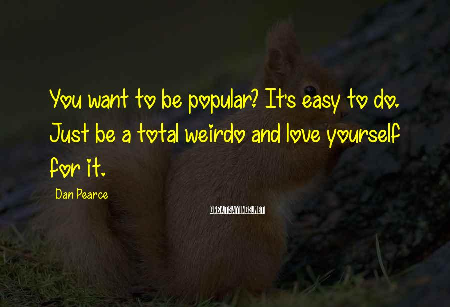 Dan Pearce Sayings: You want to be popular? It's easy to do. Just be a total weirdo and