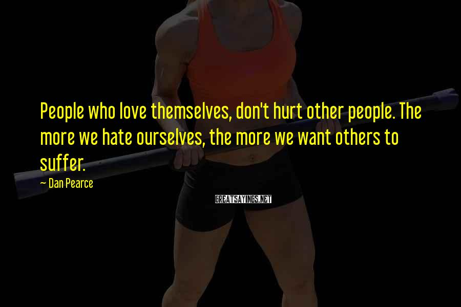 Dan Pearce Sayings: People who love themselves, don't hurt other people. The more we hate ourselves, the more