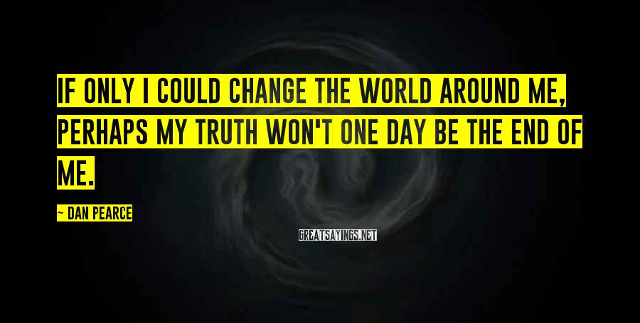 Dan Pearce Sayings: If only I could change the world around me, perhaps my truth won't one day
