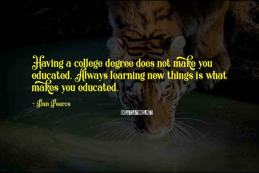 Dan Pearce Sayings: Having a college degree does not make you educated. Always learning new things is what