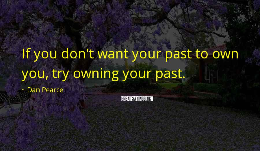 Dan Pearce Sayings: If you don't want your past to own you, try owning your past.