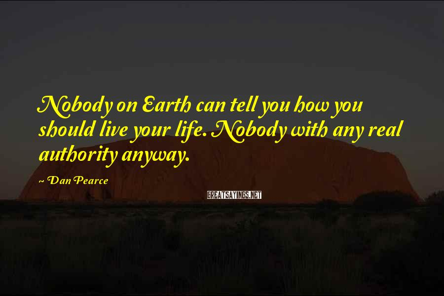 Dan Pearce Sayings: Nobody on Earth can tell you how you should live your life. Nobody with any