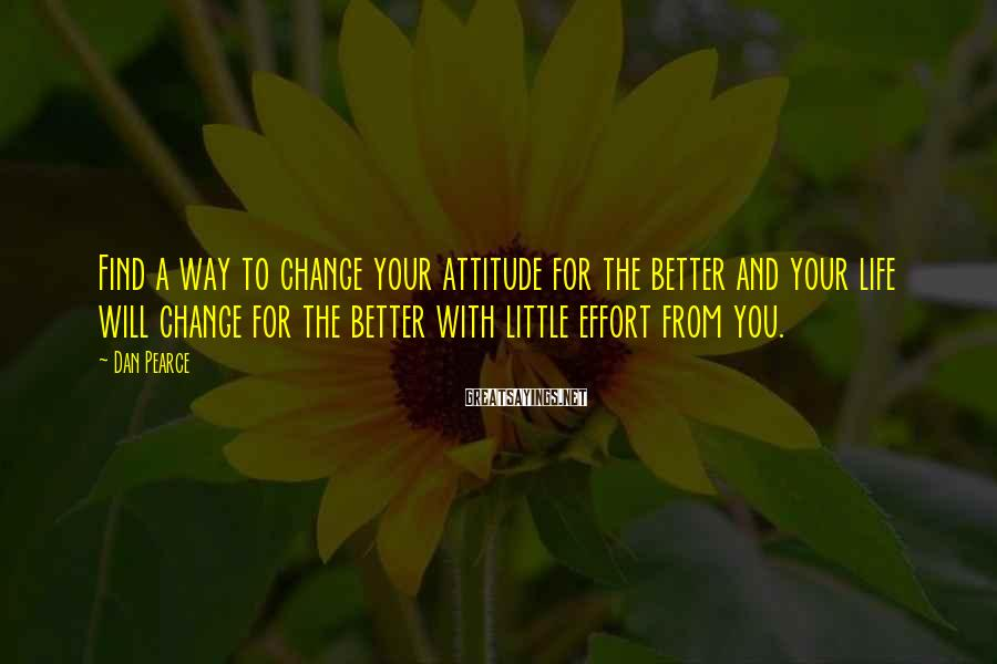 Dan Pearce Sayings: Find a way to change your attitude for the better and your life will change