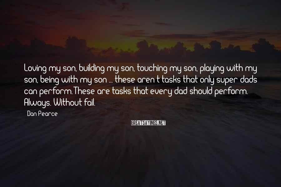 Dan Pearce Sayings: Loving my son, building my son, touching my son, playing with my son, being with