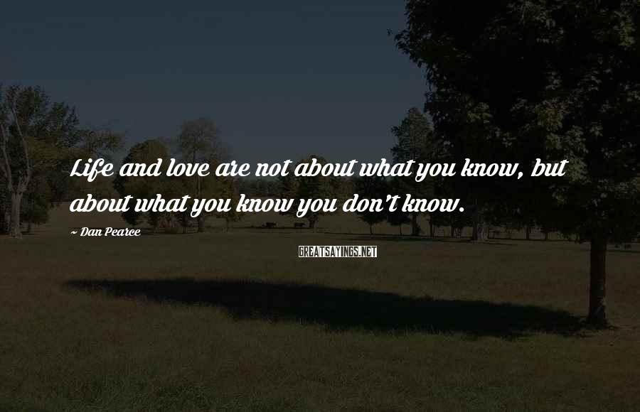 Dan Pearce Sayings: Life and love are not about what you know, but about what you know you