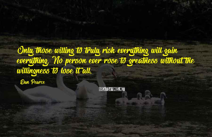Dan Pearce Sayings: Only those willing to truly risk everything will gain everything. No person ever rose to