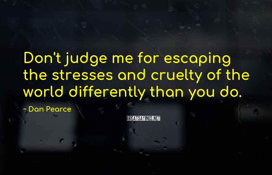Dan Pearce Sayings: Don't judge me for escaping the stresses and cruelty of the world differently than you